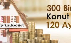 300 Bin TL Konut Kredisi 2019 – 120 Ay Vade Tüm Bankalar (Aylık Hesaplama)