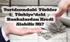 Yurt Dışında Yaşayanlara Kredi Veren Bankalar (Gurbetçi Kredi)